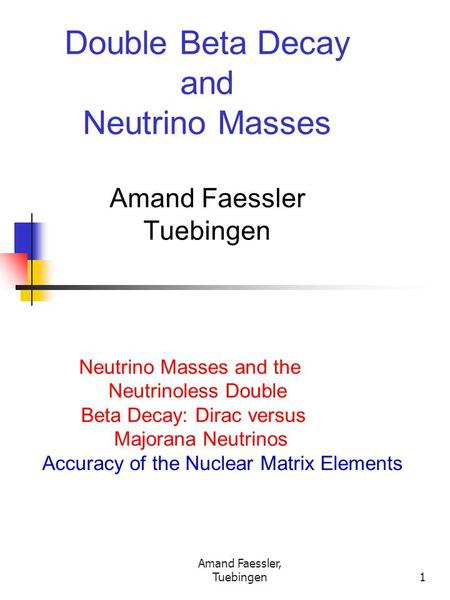 Amand Faessler, Tuebingen1 Double Beta Decay and Neutrino Masses Amand Faessler Tuebingen Neutrino Masses and the Neutrinoless Double Beta Decay: Dirac.