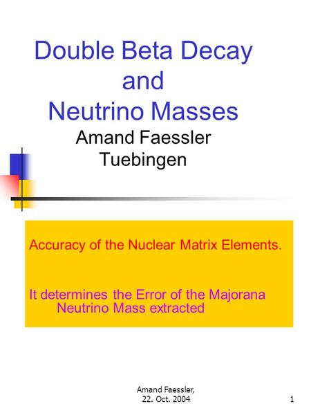 Amand Faessler, 22. Oct. 20041 Double Beta Decay and Neutrino Masses Amand Faessler Tuebingen Accuracy of the Nuclear Matrix Elements. It determines the.