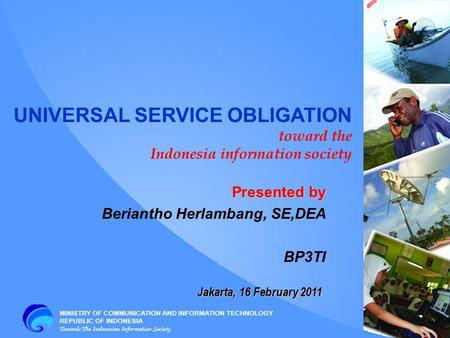 Jakarta, 16 February 2011 UNIVERSAL SERVICE OBLIGATION toward the Indonesia information society Presented by Beriantho Herlambang, SE,DEA BP3TI.