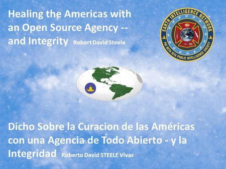 Healing the Americas with an Open Source Agency -- and Integrity Robert David Steele Dicho Sobre la Curacion de las Américas con una Agencia de Todo Abierto.