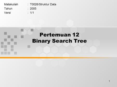 1 Pertemuan 12 Binary Search Tree Matakuliah: T0026/Struktur Data Tahun: 2005 Versi: 1/1.