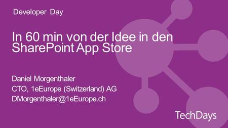 Developer Day In 60 min von der Idee in den SharePoint App Store Daniel Morgenthaler CTO, 1eEurope (Switzerland) AG