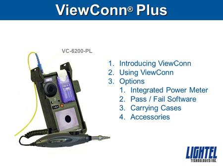 ViewConn ® Plus VC-6200-PL 1.Introducing ViewConn 2.Using ViewConn 3.Options 1.Integrated Power Meter 2.Pass / Fail Software 3.Carrying Cases 4.Accessories.