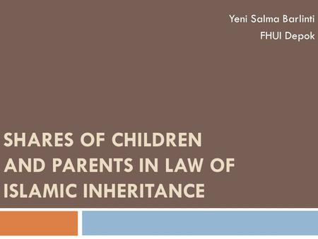 SHARES OF CHILDREN AND PARENTS IN LAW OF ISLAMIC INHERITANCE Yeni Salma Barlinti FHUI Depok.