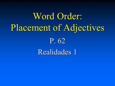 Word Order: Placement of Adjectives P. 62 Realidades 1.