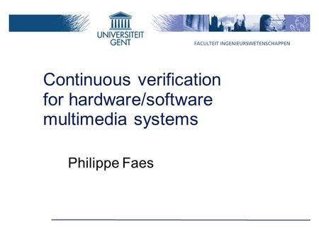 Continuous verification for hardware/software multimedia systems Philippe Faes.