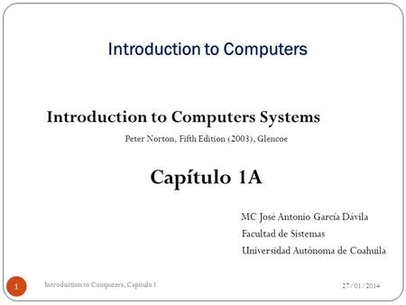 Introduction to Computers Introduction to Computers Systems Peter Norton, Fifth Edition (2003), Glencoe Capítulo 1A MC José Antonio García Dávila Facultad.