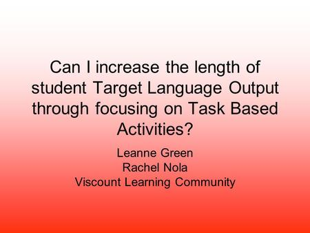 Can I increase the length of student Target Language Output through focusing on Task Based Activities? Leanne Green Rachel Nola Viscount Learning Community.