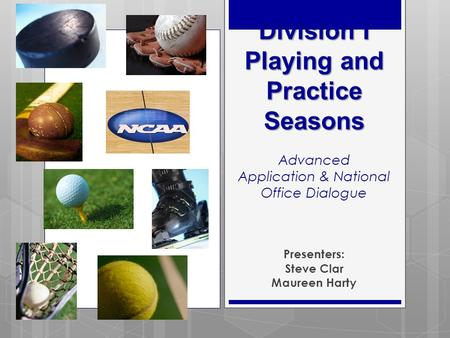 Division I Playing and Practice Seasons Division I Playing and Practice Seasons Advanced Application & National Office Dialogue Presenters: Steve Clar.