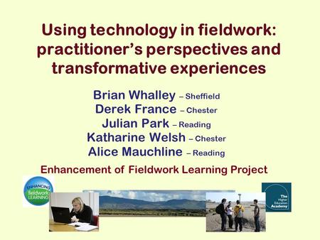 Using technology in fieldwork: practitioner's perspectives and transformative experiences Brian Whalley – Sheffield Derek France – Chester Julian Park.
