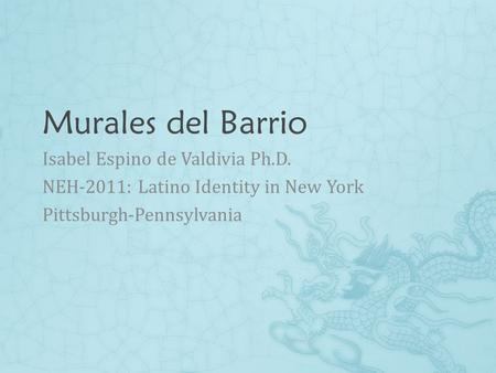 Murales del Barrio Isabel Espino de Valdivia Ph.D. NEH-2011: Latino Identity in New York Pittsburgh-Pennsylvania.