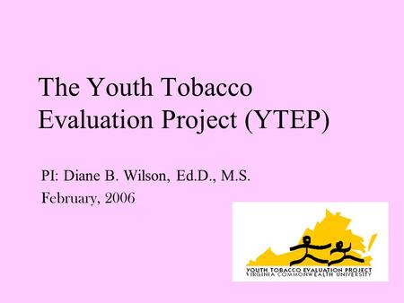 The Youth Tobacco Evaluation Project (YTEP) PI: Diane B. Wilson, Ed.D., M.S. February, 2006.