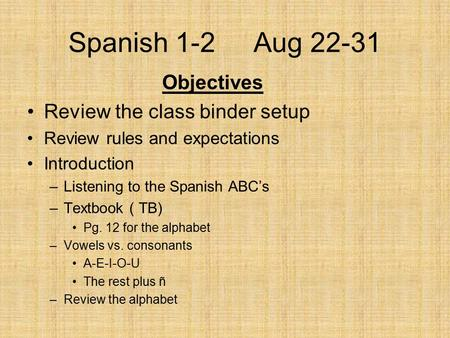 Spanish 1-2 Aug 22-31 Objectives Review the class binder setup Review rules and expectations Introduction –Listening to the Spanish ABC's –Textbook ( TB)
