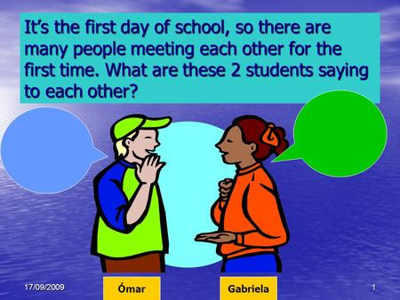 17/09/20091 It's the first day of school, so there are many people meeting each other for the first time. What are these 2 students saying to each other?