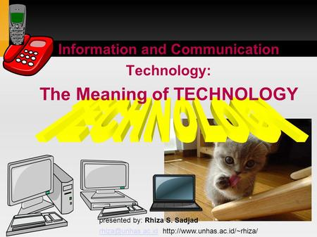Information and Communication Technology: The Meaning of TECHNOLOGY presented by: Rhiza S. Sadjad
