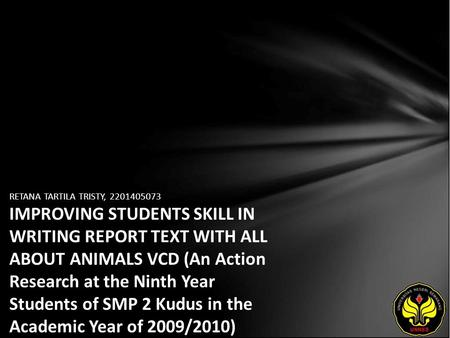 RETANA TARTILA TRISTY, 2201405073 IMPROVING STUDENTS SKILL IN WRITING REPORT TEXT WITH ALL ABOUT ANIMALS VCD (An Action Research at the Ninth Year Students.