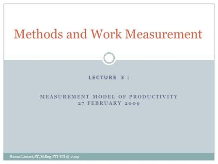 LECTURE 3 : MEASUREMENT MODEL OF PRODUCTIVITY 27 FEBRUARY 2009 Methods and Work Measurement Hanna Lestari, ST, 2009.