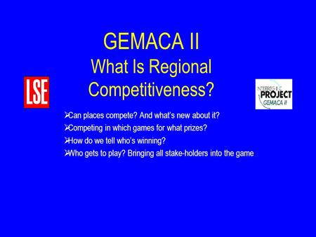 GEMACA II What Is Regional Competitiveness?  Can places compete? And what's new about it?  Competing in which games for what prizes?  How do we tell.