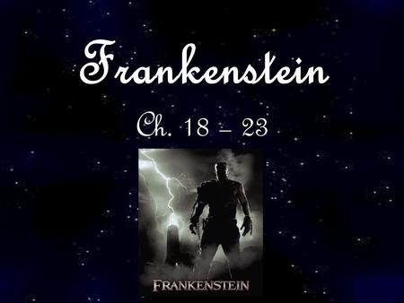 Frankenstein Ch. 18 – 23. Negative Consequences of Human Creation Group 3 Iris, Joyce, Kelly, Renee, Sony, Vivi, Vivien, Daisy.