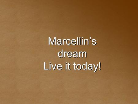 Marcellin's dream Live it today! Marcellin's dream Live it today!