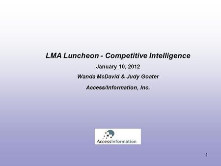 LMA Luncheon - Competitive Intelligence January 10, 2012 Wanda McDavid & Judy Goater Access/Information, Inc. 1.