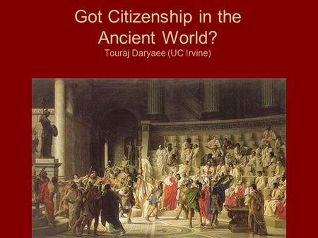 Got Citizenship in the Ancient World? Touraj Daryaee (UC Irvine)