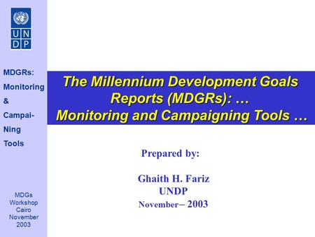 Prepared by: Ghaith H. Fariz UNDP November – 2003 The Millennium Development Goals Reports (MDGRs): … Monitoring and Campaigning Tools … Monitoring and.