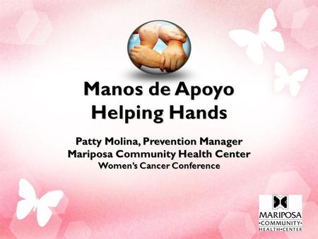 Manos de Apoyo Helping Hands Patty Molina, Prevention Manager Mariposa Community Health Center Women's Cancer Conference.