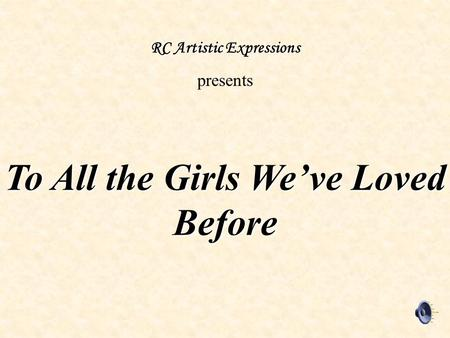 To All the Girls We've Loved Before RC Artistic Expressions presents.