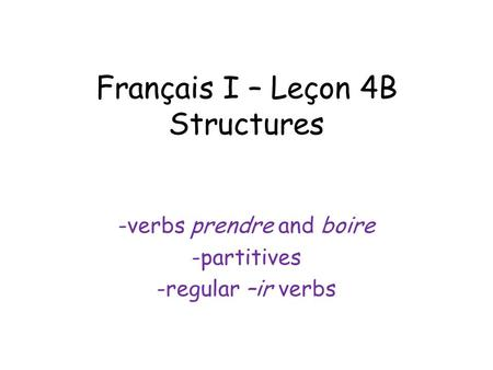 Français I – Leçon 4B Structures -verbs prendre and boire -partitives -regular –ir verbs.
