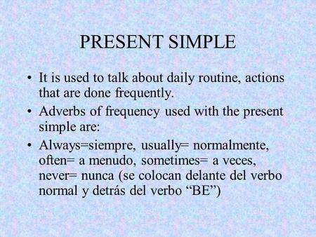 PRESENT SIMPLE It is used to talk about daily routine, actions that are done frequently. Adverbs of frequency used with the present simple are: Always=siempre,