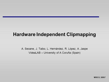 WSCG 2007 Hardware Independent Clipmapping A. Seoane, J. Taibo, L. Hernández, R. López, A. Jaspe VideaLAB – University of A Coruña (Spain)