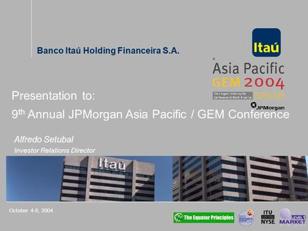 Banco Itaú Holding Financeira S.A. Alfredo Setubal Investor Relations Director October 4-6, 2004 Presentation to: 9 th Annual JPMorgan Asia Pacific / GEM.
