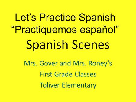"Spanish Scenes Mrs. Gover and Mrs. Roney's First Grade Classes Toliver Elementary Let's Practice Spanish ""Practiquemos espaňol"""