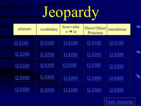 Jeopardy misterio vocabulary boot verbs e  ie Direct Object Pronouns translations Q $100 Q $200 Q $300 Q $400 Q $500 Q $100 Q $200 Q $300 Q $400 Q $500.