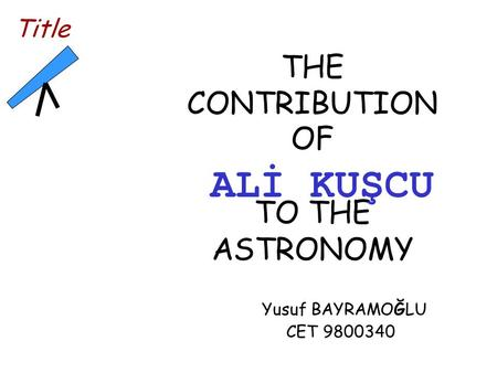 THE CONTRIBUTION OF TO THE ASTRONOMY Yusuf BAYRAMOĞLU CET 9800340 Title ALİ KUŞCU.