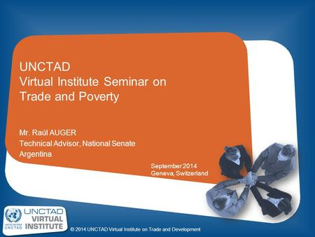 © 2014 UNCTAD Virtual Institute on Trade and Development UNCTAD Virtual Institute Seminar on Trade and Poverty Mr. Raúl AUGER Technical Advisor, National.