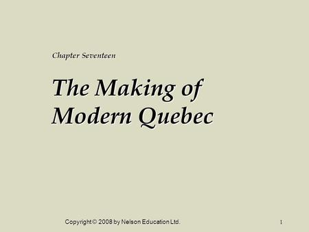 Copyright © 2008 by Nelson Education Ltd.1 Chapter Seventeen The Making of Modern Quebec.