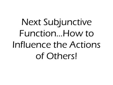 Next Subjunctive Function…How to Influence the Actions of Others!