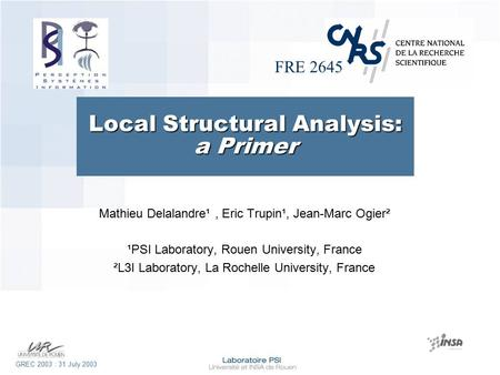 FRE 2645 GREC 2003 : 31 July 2003 Local Structural Analysis: a Primer Mathieu Delalandre¹, Eric Trupin¹, Jean-Marc Ogier² ¹PSI Laboratory, Rouen University,