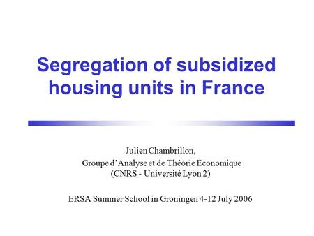 Segregation of subsidized housing units in France Julien Chambrillon, Groupe d'Analyse et de Théorie Economique (CNRS - Université Lyon 2) ERSA Summer.