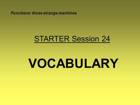 VOCABULARY Functions: those strange machines STARTER Session 24.