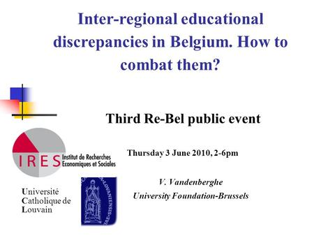 Inter-regional educational discrepancies in Belgium. How to combat them? Third Re-Bel public event Thursday 3 June 2010, 2-6pm V. Vandenberghe University.