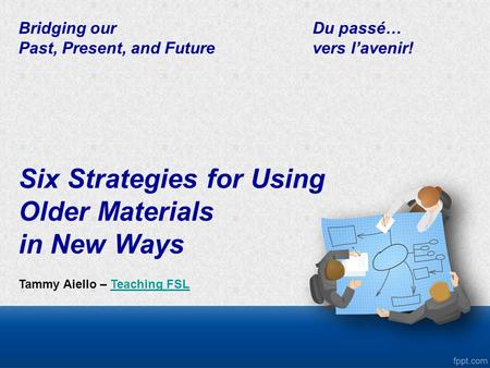 Bridging ourDu passé… Past, Present, and Future vers l'avenir! Six Strategies for Using Older Materials in New Ways Tammy Aiello – Teaching FSLTeaching.