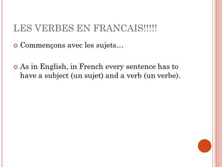 LES VERBES EN FRANCAIS!!!!! Commençons avec les sujets… As in English, in French every sentence has to have a subject (un sujet) and a verb (un verbe).
