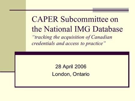 "CAPER Subcommittee on the National IMG Database ""tracking the acquisition of Canadian credentials and access to practice"" 28 April 2006 London, Ontario."