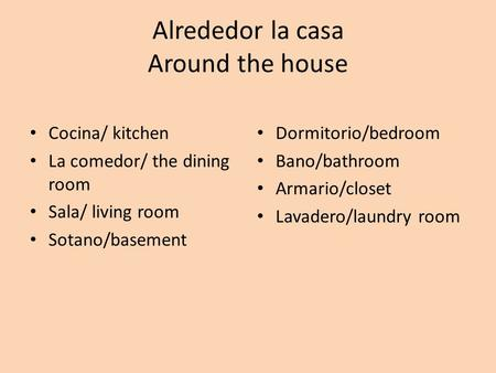 Alrededor la casa Around the house Cocina/ kitchen La comedor/ the dining room Sala/ living room Sotano/basement Dormitorio/bedroom Bano/bathroom Armario/closet.