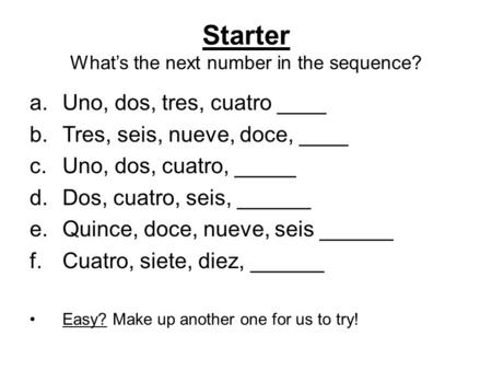 Starter What's the next number in the sequence? a.Uno, dos, tres, cuatro ____ b.Tres, seis, nueve, doce, ____ c.Uno, dos, cuatro, _____ d.Dos, cuatro,