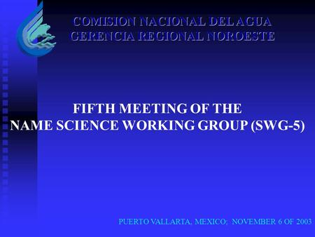PUERTO VALLARTA, MEXICO; NOVEMBER 6 OF 2003 COMISION NACIONAL DEL AGUA GERENCIA REGIONAL NOROESTE FIFTH MEETING OF THE NAME SCIENCE WORKING GROUP (SWG-5)