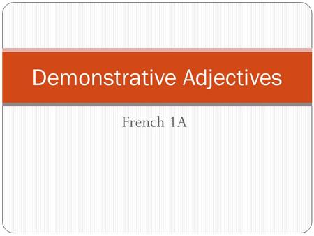 French 1A Demonstrative Adjectives. Demonstrative Adjectives? Qu'est-ce que c'est? Demonstrative Adjectives in English This That These Those Show which.